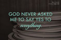 """""""God never asked me to say yes to every project, every opportunity, even every need or every person. He didn't. I don't see it in the Bible where He commanded me to do it all or die trying.  I'm pretty sure He said the opposite, actually."""" -@marycarver"""