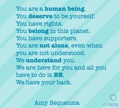 Tuquoise square with diagonal lighter turquoise stripes. Text reads:lYou are a human being. You deserve to be yourself. You have rights. You belong in this planet. You have supporters. You are not alone, even when you are not understood. We understand you. We are here for you and all you have to do is BE. We have your back. Amy Sequenzia. ollibean