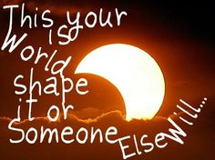 This is your world. Shape it or someone else will..