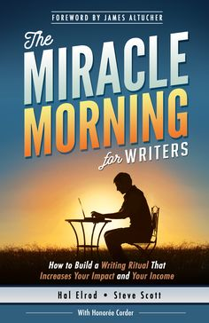 Miracle Morning for Writers, Book Cover. Steve Scott. Hal Elrod. Honoree Cordor Forward by James Altucher.