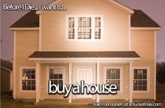 Before I die, I want to...Buy a House. Follow my bucket list and create your own @ BucketMate.com