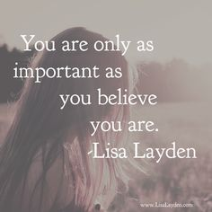 """""""You are only as important as you believe you are."""" – Lisa Layden  Importance is an illusion of the ego. The inner-self knows that nothing that ever was, is or will be is any more or less important than another.  Once you can see and experience your reality from the perspective of the inner-self, you will let go of the belief that you are any more or less important than another.  'Til next time remember  Life is happening BY you, not TO you™"""