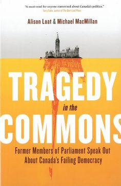 Tragedy in the Commons: Former Members of Parliament Speak Out About Canada's Failing Democracy by Alison Loat http://www.amazon.ca/dp/0307361292/ref=cm_sw_r_pi_dp_Nezsub19D7NJG