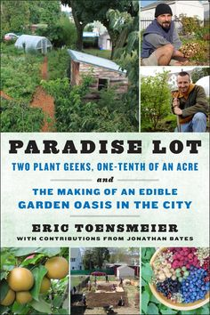 Paradise Lot Two Plant Geeks, One-Tenth of an Acre, and the Making of an Edible Garden Oasis in the City by Eric Toensmeier, Jonathan Bates