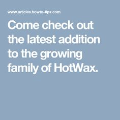 Come check out the latest addition to the growing family of HotWax.