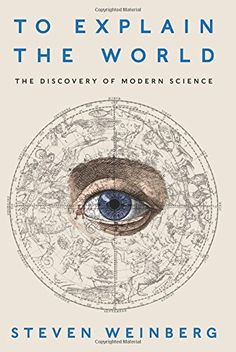 COMING SOON - Availability: http://130.157.138.11/record=  To Explain the World: The Discovery of Modern Science: Steven Weinberg