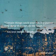 """Certain things catch your eye, but pursue only those that capture the heart.""   –  Ancient Indian Proverb"