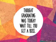 Haha! Thought graduating was tough? Wait till you get a boss. via WishesMessages.com