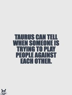 Taurus can always see when someone is trying to play people against each other.