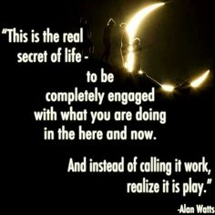 """""""This is the real secret of life - to be completely engaged with what you are doing in the here and now. And instead of calling it work, realize it is play"""" - Alan Watts"""