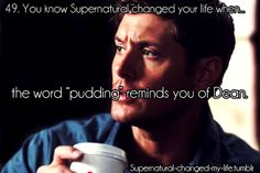 you know supernatural changed your life when | PUDDING!