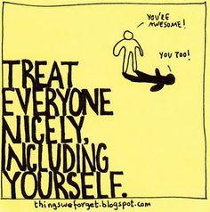 must remember this..  Lembre-se sempre disso: trate todo mundo bem, inclusive voce.
