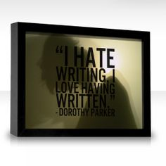"""You know it, sister... """"I hate writing, I love having written."""" - Dorothy Parker."""