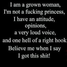 I am a grown woman, I'm not a fucking princess, I have an attitude, opinions, a very loud voice, and one hell of a right hook. Believe me when I say I got this shit!
