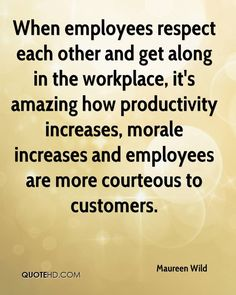 When employees respect each other and get along in the workplace, it's amazing how productivity increases, morale increases and employees are more courteous to customers.