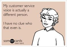 My customer service voice is actually a different person.  I have no clue who that even is.