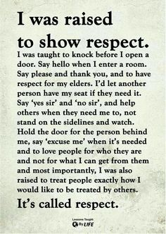 I was raised to show respect. I was also raised to treat people exactly how I would like to be treated by others. It's called respect. Wisdom Quotes, True Quotes, Great Quotes, Words Quotes, Quotes To Live By, Motivational Quotes, Inspirational Quotes, Sayings, Respect Quotes