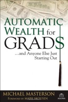Automatic Wealth for Grads... and Anyone Else Just Starting Out (Agora Series) , 978-0471786764, Michael Masterson, Wiley; 1 edition