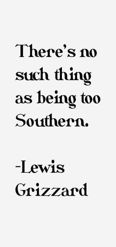 Lewis Grizzard quote: There's no such thing as being too Southern. Southern Ladies, Southern Pride, Southern Sayings, Southern Charm, Southern Belle, Southern Hospitality, Southern Drawl, Southern Heritage, Simply Southern