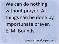We can do nothing without prayer. All things can be done by importunate prayer. E. M. Bounds  Praying Always, what it means to pray without ceasing,  http://www.cherylcope.com/praying-always #prayer #christianity