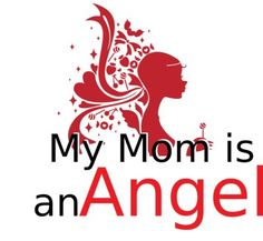 My Mom is an Angel who watches over me. I miss her but know she is with me.  I love you Mom
