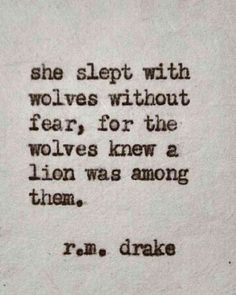 """She slept with wolves without fear, for the wolves knew a lion was among them."" — r.m. drake"