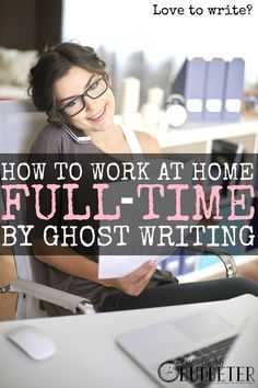How to Work at Home Full-Time By Ghost Writing. I started ghostwriting a year ago, I loved writing articles and thought it was fun so I just started pitching brands. It's funny how many parallels there are between her story and mine. This is my full-time job now too and I love it! There are so many smart ways to make money from home by writing (and then you don't need day care for your kids!) that I seriously wonder why everyone doesn't do this?