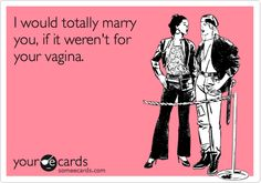 I would totally marry you, if it weren't for your vagina.