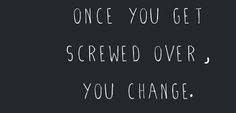 once you get screwed over, you change