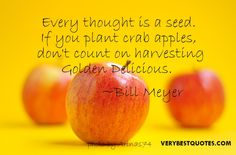 Positive thoughts quotes - Every thought is a seed.  If you plant crab apples, don't count on harvesting Golden Delicious.