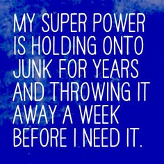 My super power is  holding onto junk  for years and  throwing it away a  week before I need  it.