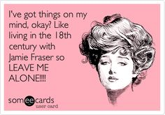 I've got things on my mind, okay? Like living in the 18th century with Jamie Fraser so LEAVE ME ALONE!!!!