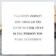 The only person you should try to be better than is the person you were yesterday. Chic Type Blog (Quoster #23)