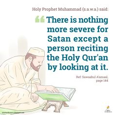 "Holy Prophet Muhammad al Mustafā (S.A.W.W) said: ""There is nothing more severe for Satan except a person reciting the Holy Qur'an by looking at it."" [Reference: Sawaabul A'amaal, page 144]"