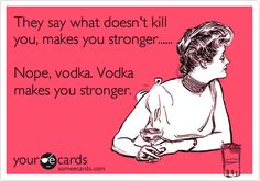 They say what doesn't kill you, makes you stronger...... Nope, vodka. Vodka makes you stronger.