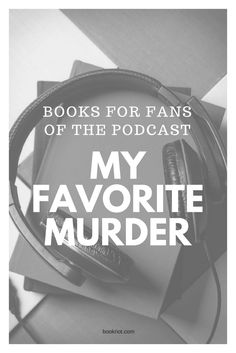 Books for fans of the MY FAVORITE MURDER podcast.