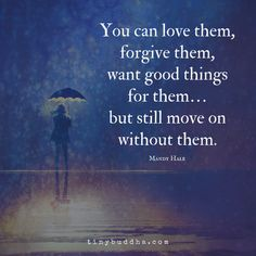 You can love someone, forgive them, want good things for them... but still move on without them.