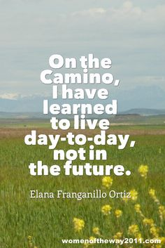 """""""On the #Camino, I have learned to live day-to-day, not in the future."""" ~ Elana Franganillo Ortiz"""