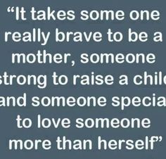 Love this quote. It takes someone really brave to be a mother, someone strong to raise a child and someone special to love someone more than herself. Love you mom. #mom #love #quote
