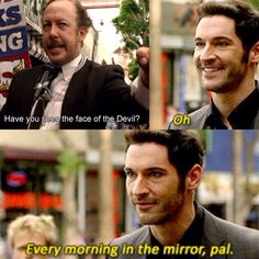 I wonder how many episodes it will take for Chloe to actually, fully believe that he is, in fact, Lucifer Morningstar, fallen angel, actual devil, otherwise known as satan, ruler of Hell.