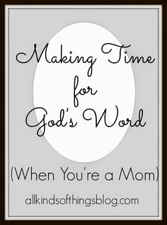 Making Time for God's Word (When You're a Mom) http://www.allkindsofthingsblog.com/2015/03/making-time-for-God.html