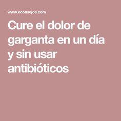 Cure el dolor de garganta en un día y sin usar antibióticos