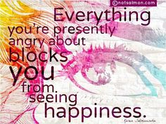 Everything you're presently angry about blocks you from seeing happiness