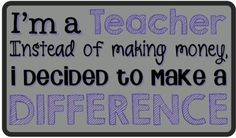 """""""I'm a teacher, instead of making money, I decided to make a DIFFERENCE."""" So true, though I am not a teacher, I do work in higher education and love it."""