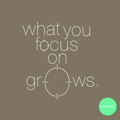 What you focus on grows.