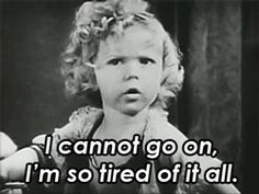 I feel like this a lot, Shirley... =)  24 Amazingly Cute GIFs Of Shirley Temple As A Child To Remind Us What An Icon She Was