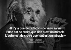 «Il n'y a que deux façons de vivre sa vie. L'une est de croire que rien n'est un miracle. L'autre est de croire que tout est un miracle» – Albert Einstein