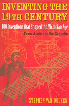 Inventing the 19th Century: 100 Inventions That Shaped the Victorian Age from Aspirin to the Zeppelin