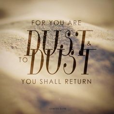 God created you from dust and you shall return to Him.