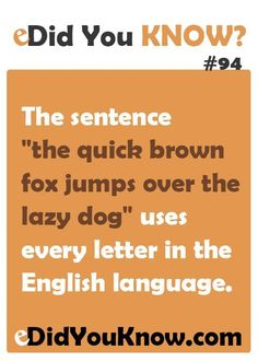 "Fun Fact: The sentence ""the quick brown fox jumps over the lazy dog"" uses every letter in the English language."